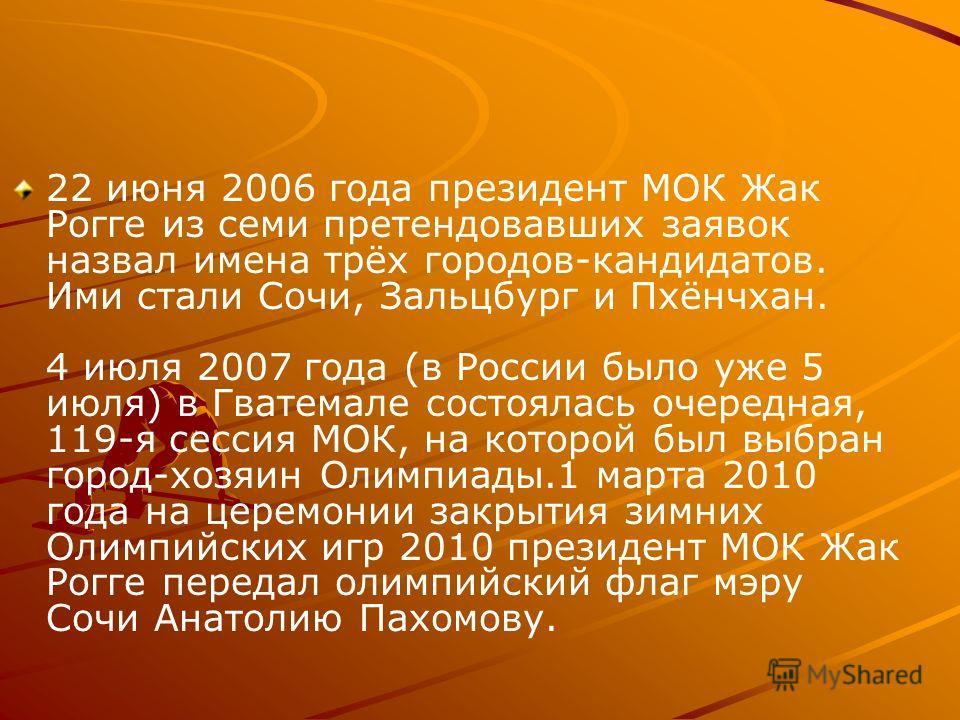 22 июня 2006 года президент МОК Жак Рогге из семи претендовавших заявок назвал имена трёх городов-кандидатов. Ими стали Сочи, Зальцбург и Пхёнчхан. 4 июля 2007 года (в России было уже 5 июля) в Гватемале состоялась очередная, 119-я сессия МОК, на кот