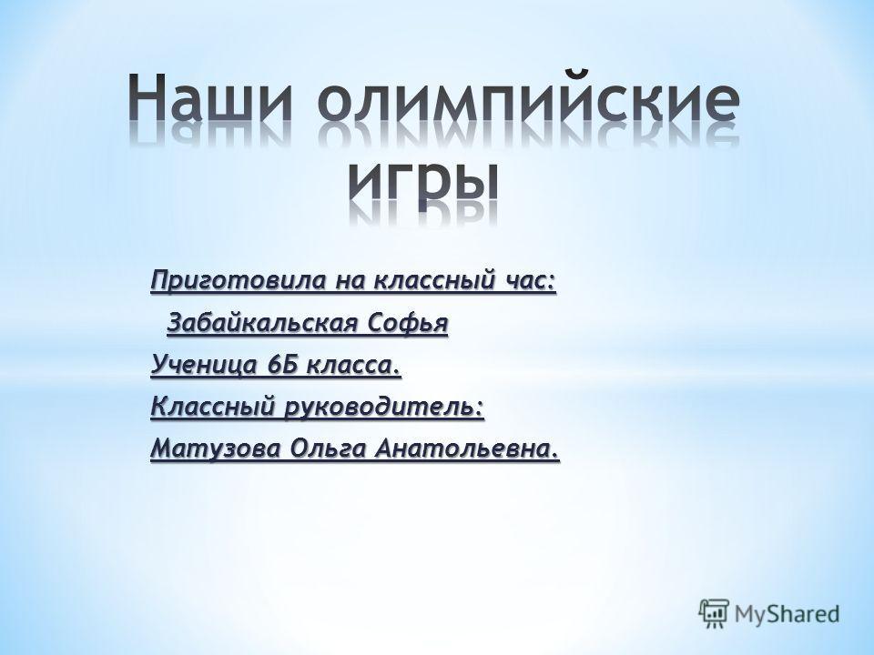 Приготовила на классный час: Забайкальская Софья Ученица 6Б класса. Классный руководитель: Матузова Ольга Анатольевна.