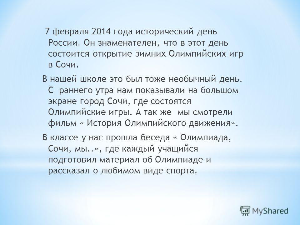 7 февраля 2014 года исторический день России. Он знаменателен, что в этот день состоится открытие зимних Олимпийских игр в Сочи. В нашей школе это был тоже необычный день. С раннего утра нам показывали на большом экране город Сочи, где состоятся Олим