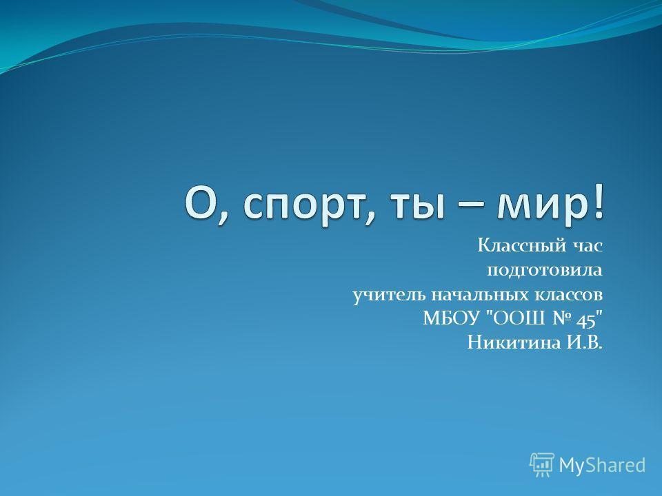Классный час подготовила учитель начальных классов МБОУ ООШ 45 Никитина И.В.