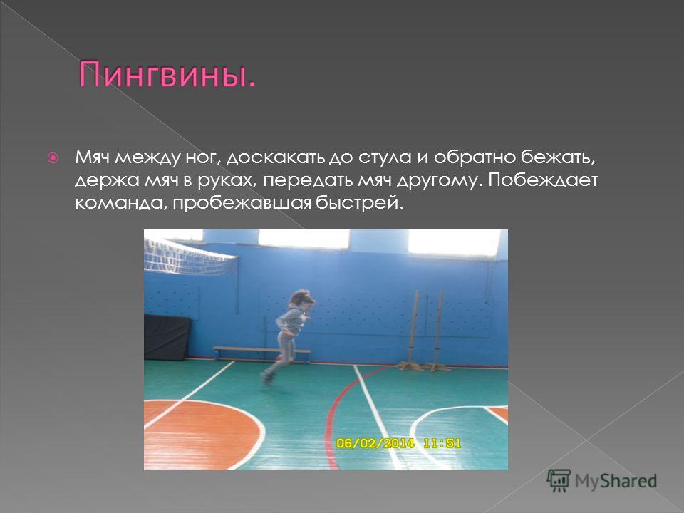 Мяч между ног, доскакать до стула и обратно бежать, держа мяч в руках, передать мяч другому. Побеждает команда, пробежавшая быстрей.