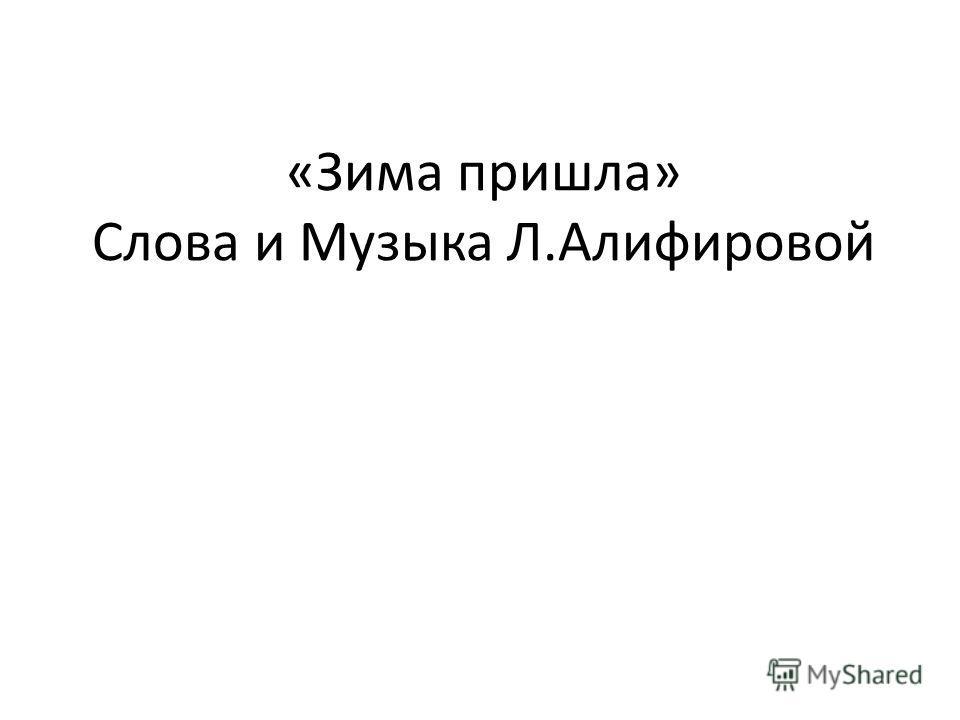 «Зима пришла» Слова и Музыка Л.Алифировой