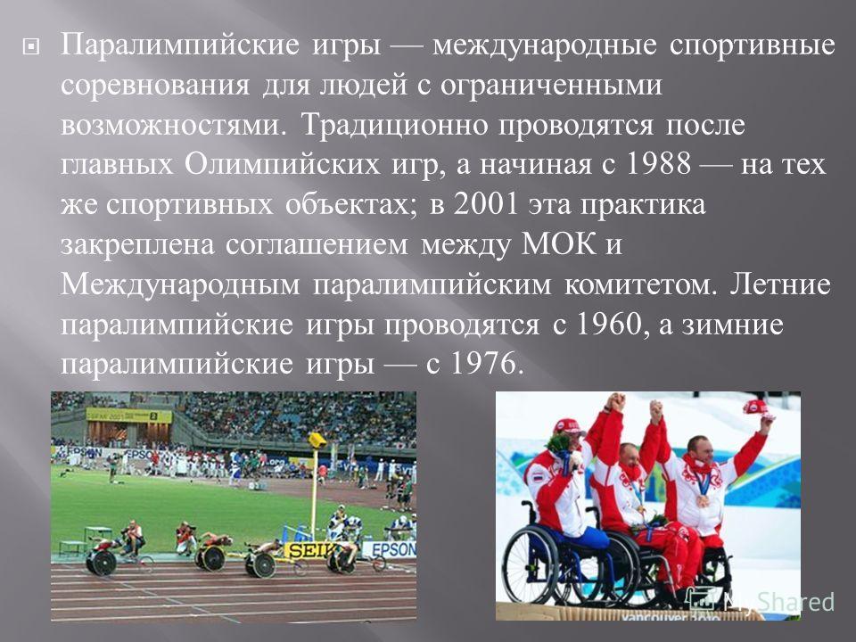 Паралимпийские игры международные спортивные соревнования для людей с ограниченными возможностями. Традиционно проводятся после главных Олимпийских игр, а начиная с 1988 на тех же спортивных объектах ; в 2001 эта практика закреплена соглашением между
