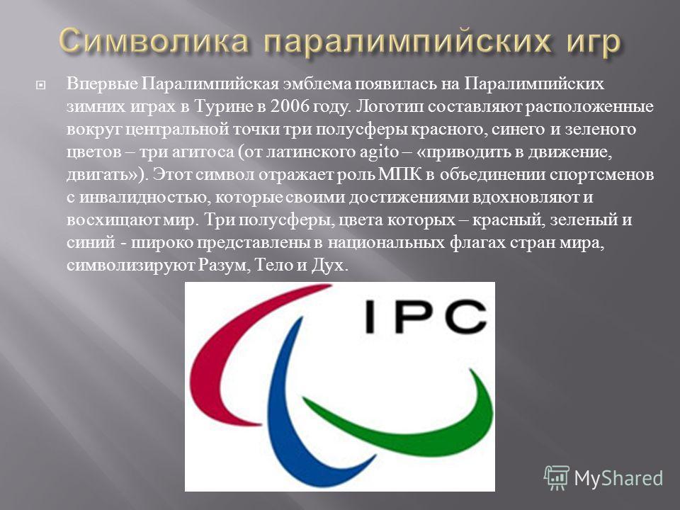 Впервые Паралимпийская эмблема появилась на Паралимпийских зимних играх в Турине в 2006 году. Логотип составляют расположенные вокруг центральной точки три полусферы красного, синего и зеленого цветов – три агитоса ( от латинского agito – « приводить