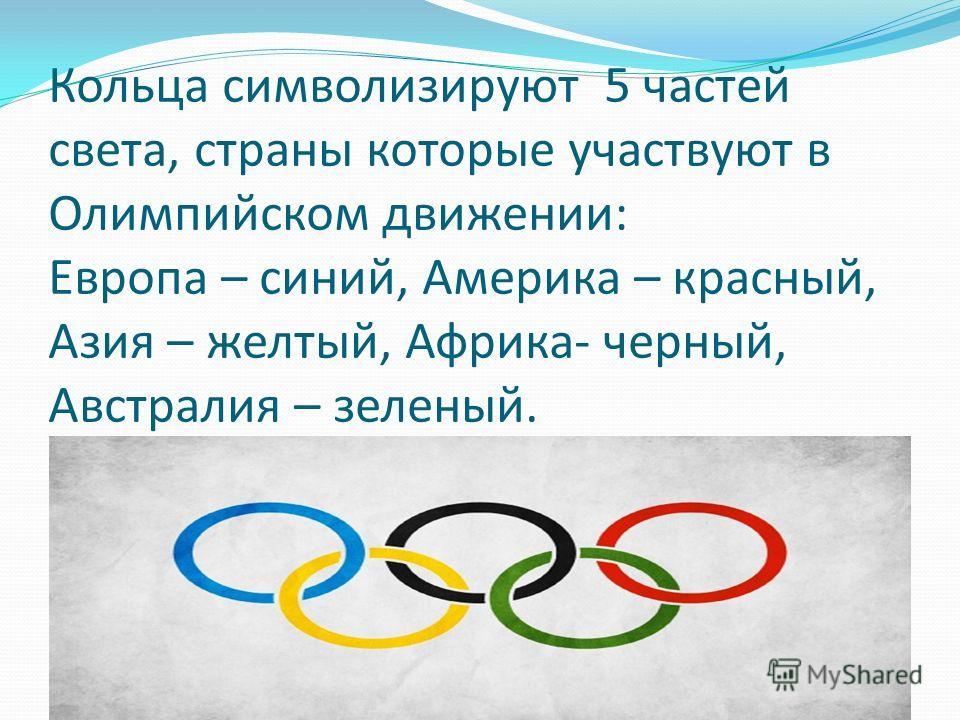 Кольца символизируют 5 частей света, страны которые участвуют в Олимпийском движении: Европа – синий, Америка – красный, Азия – желтый, Африка- черный, Австралия – зеленый.