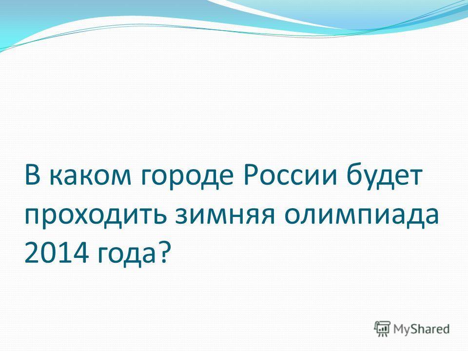 В каком городе России будет проходить зимняя олимпиада 2014 года?