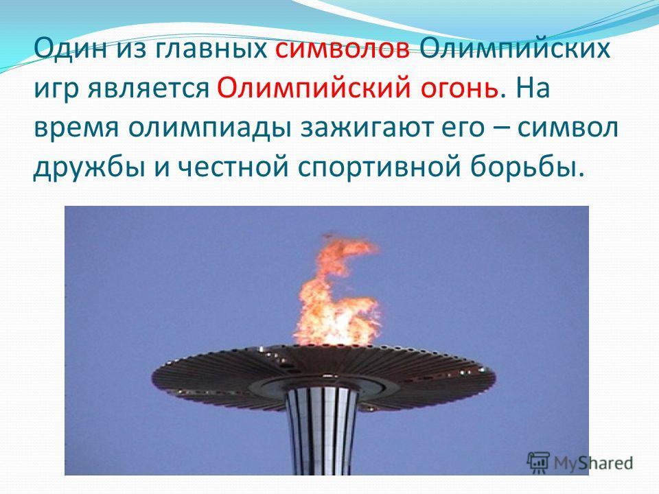 Один из главных символов Олимпийских игр является Олимпийский огонь. На время олимпиады зажигают его – символ дружбы и честной спортивной борьбы.