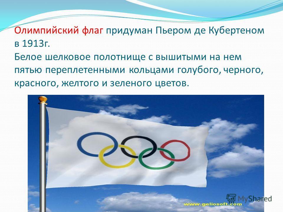 Олимпийский флаг придуман Пьером де Кубертеном в 1913 г. Белое шелковое полотнище с вышитыми на нем пятью переплетенными кольцами голубого, черного, красного, желтого и зеленого цветов.
