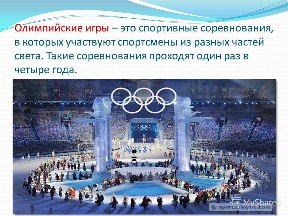 Олимпийские игры – это спортивные соревнования, в которых участвуют спортсмены из разных частей света. Такие соревнования проходят один раз в четыре года.