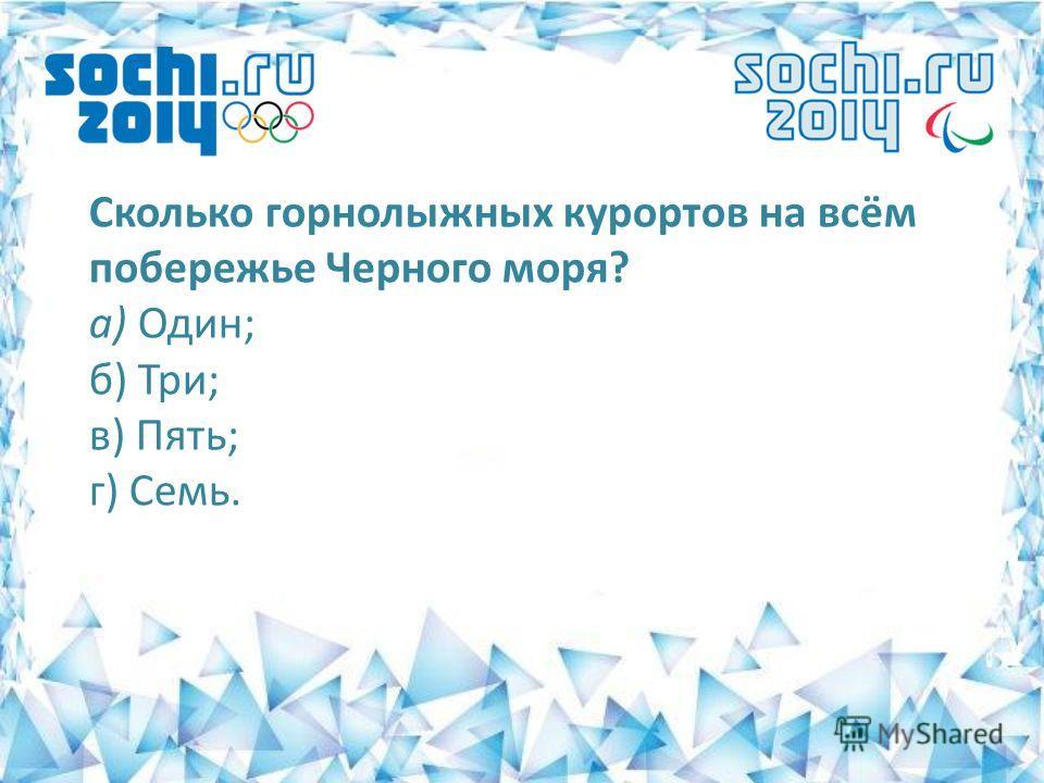 Сколько горнолыжных курортов на всём побережье Черного моря? а) Один; б) Три; в) Пять; г) Семь.