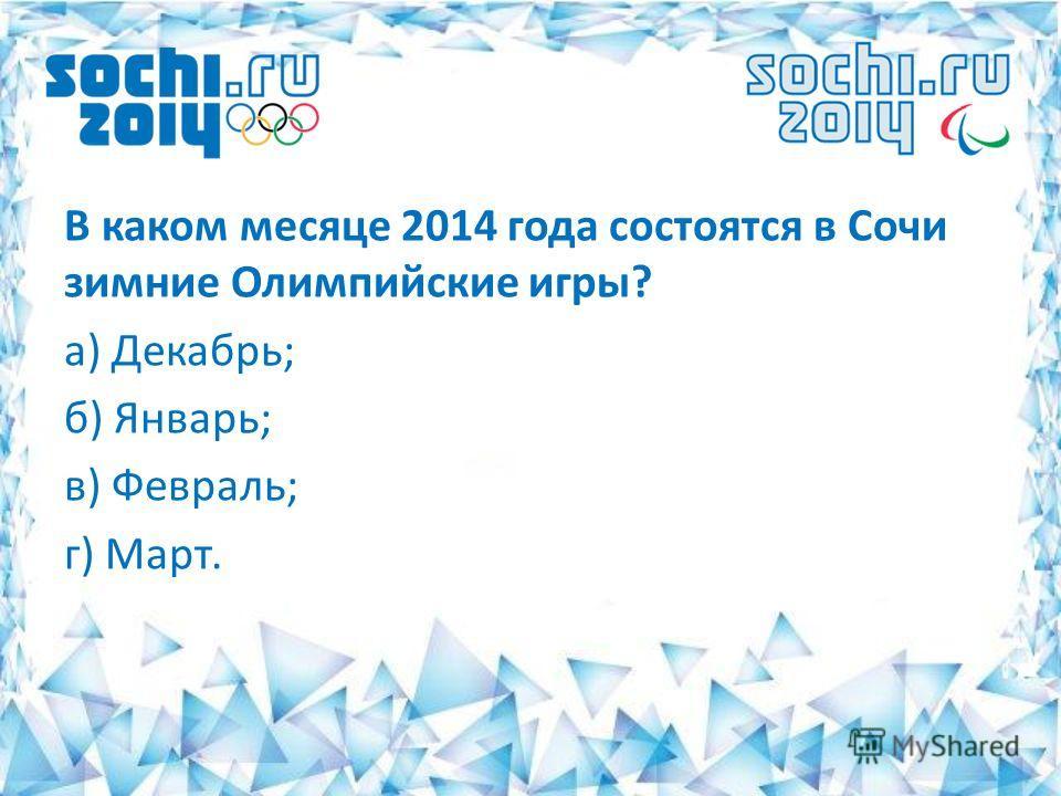 В каком месяце 2014 года состоятся в Сочи зимние Олимпийские игры? а) Декабрь; б) Январь; в) Февраль; г) Март.