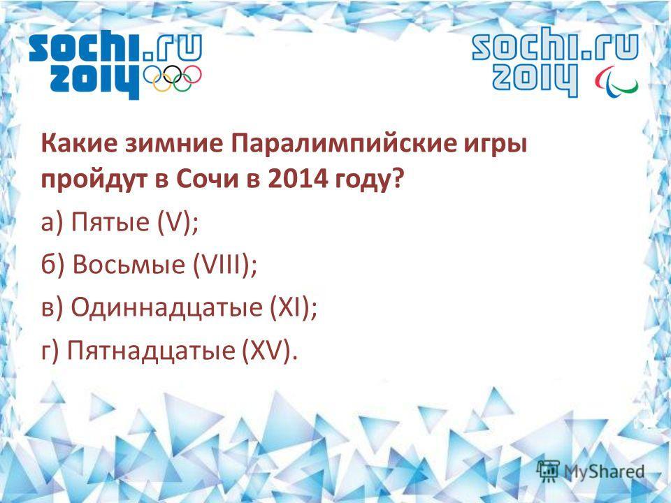 Какие зимние Паралимпийские игры пройдут в Сочи в 2014 году? а) Пятые (V); б) Восьмые (VIII); в) Одиннадцатые (XI); г) Пятнадцатые (XV).