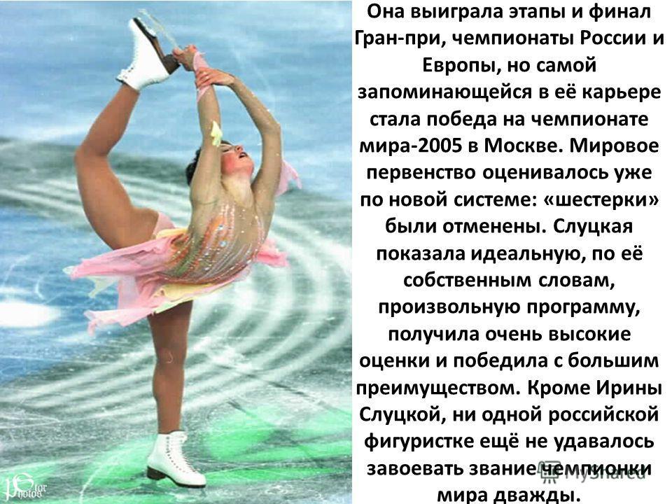 Она выиграла этапы и финал Гран-при, чемпионаты России и Европы, но самой запоминающейся в её карьере стала победа на чемпионате мира-2005 в Москве. Мировое первенство оценивалось уже по новой системе: «шестерки» были отменены. Слуцкая показала идеал