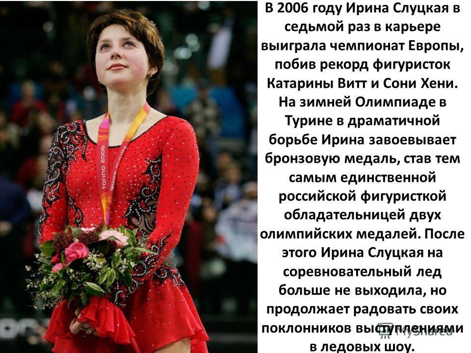 В 2006 году Ирина Слуцкая в седьмой раз в карьере выиграла чемпионат Европы, побив рекорд фигуристок Катарины Витт и Сони Хени. На зимней Олимпиаде в Турине в драматичной борьбе Ирина завоевывает бронзовую медаль, став тем самым единственной российск