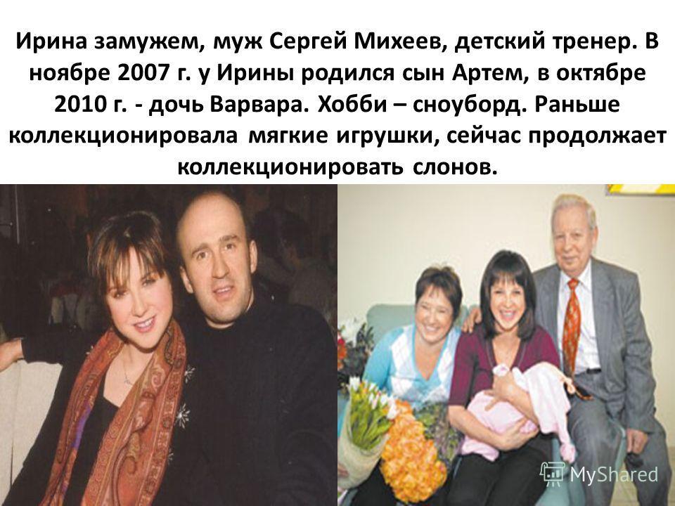 Ирина замужем, муж Сергей Михеев, детский тренер. В ноябре 2007 г. у Ирины родился сын Артем, в октябре 2010 г. - дочь Варвара. Хобби – сноуборд. Раньше коллекционировала мягкие игрушки, сейчас продолжает коллекционировать слонов.