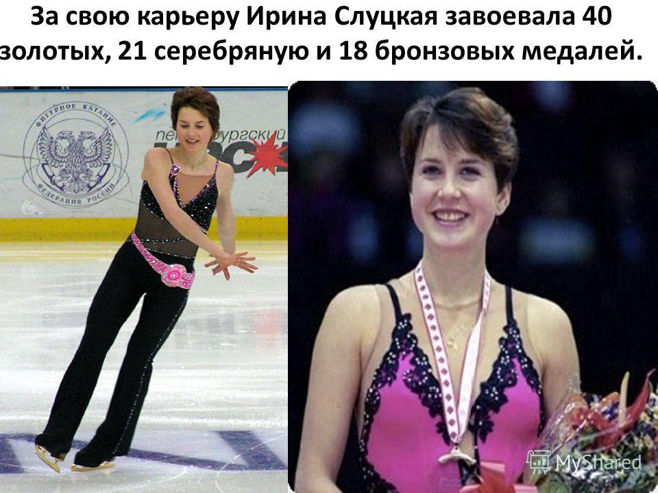 За свою карьеру Ирина Слуцкая завоевала 40 золотых, 21 серебряную и 18 бронзовых медалей.