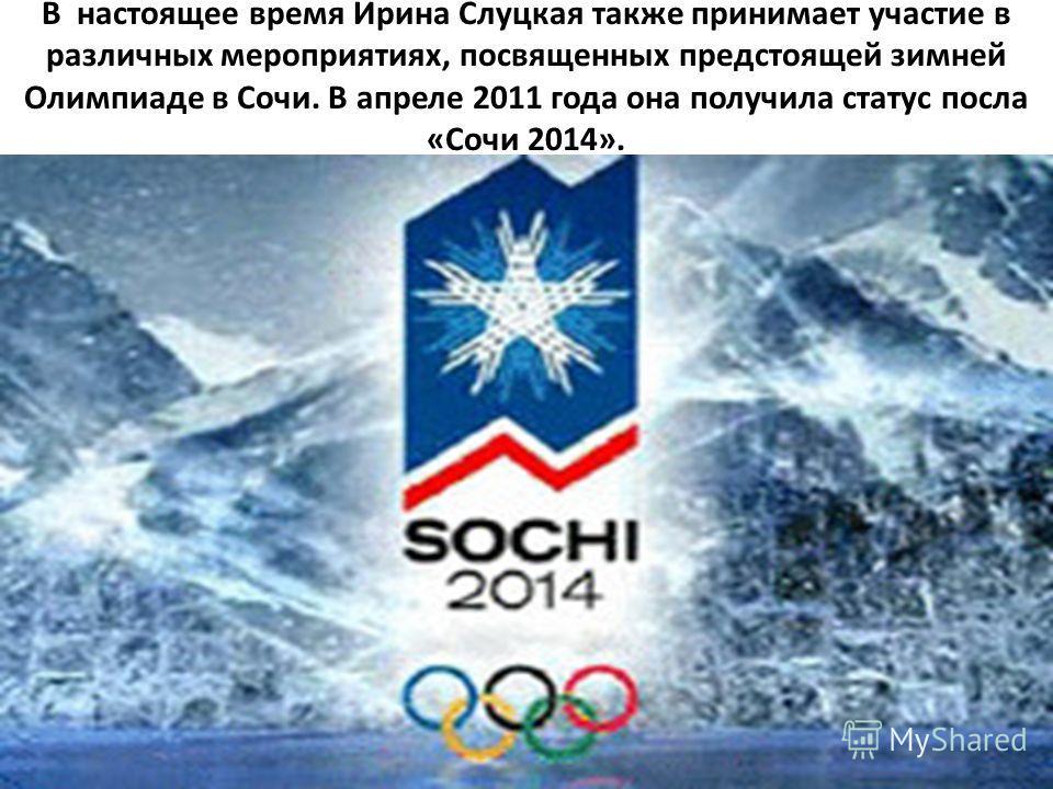 В настоящее время Ирина Слуцкая также принимает участие в различных мероприятиях, посвященных предстоящей зимней Олимпиаде в Сочи. В апреле 2011 года она получила статус посла «Сочи 2014».