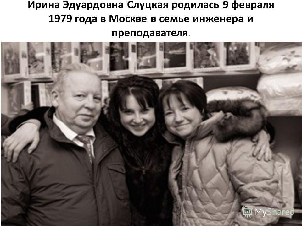 Ирина Эдуардовна Слуцкая родилась 9 февраля 1979 года в Москве в семье инженера и преподавателя.