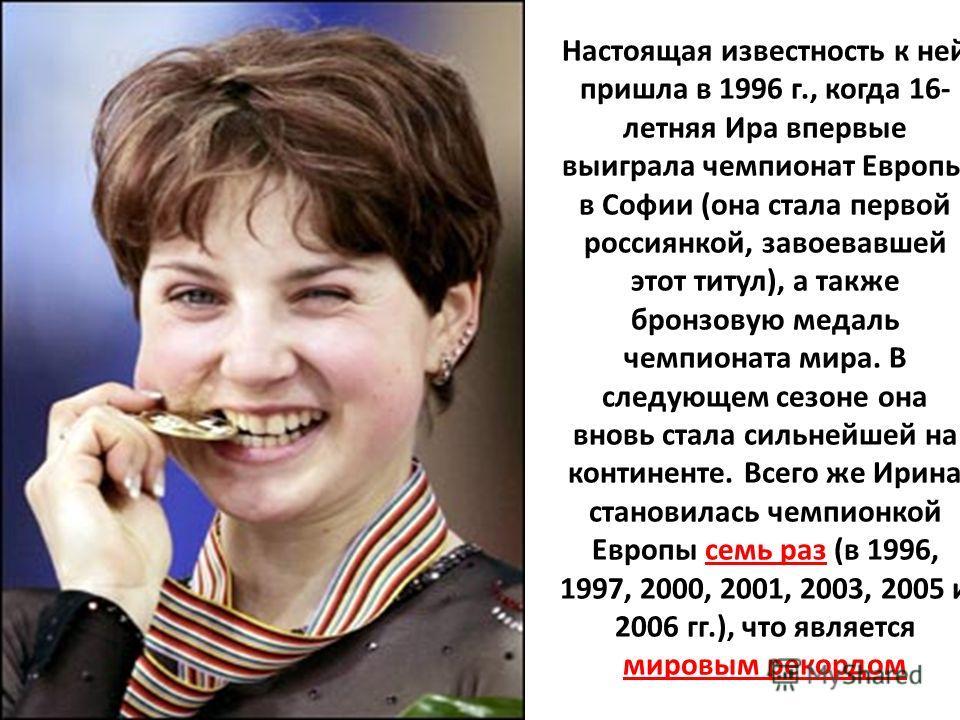 Настоящая известность к ней пришла в 1996 г., когда 16- летняя Ира впервые выиграла чемпионат Европы в Софии (она стала первой россиянкой, завоевавшей этот титул), а также бронзовую медаль чемпионата мира. В следующем сезоне она вновь стала сильнейше