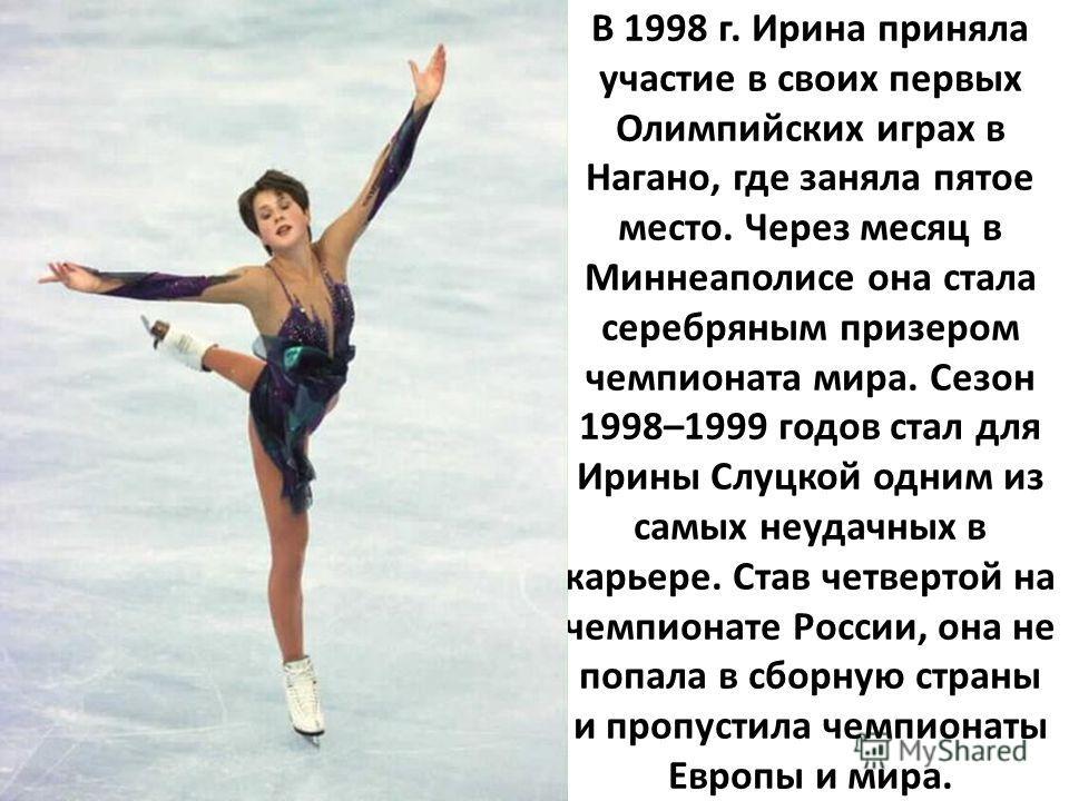 В 1998 г. Ирина приняла участие в своих первых Олимпийских играх в Нагано, где заняла пятое место. Через месяц в Миннеаполисе она стала серебряным призером чемпионата мира. Сезон 1998–1999 годов стал для Ирины Слуцкой одним из самых неудачных в карье