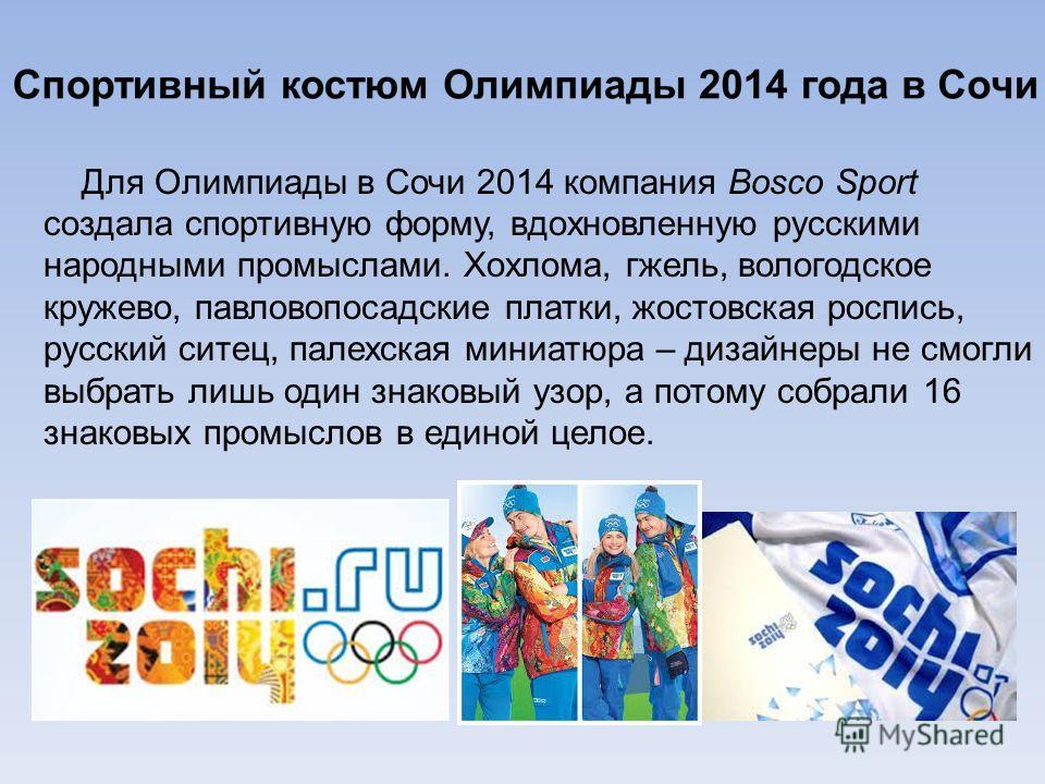 Для Олимпиады в Сочи 2014 компания Bosco Sport создала спортивную форму, вдохновленную русскими народными промыслами. Хохлома, гжель, вологодское кружево, павловопосадские платки, жостовская роспись, русский ситец, палехская миниатюра – дизайнеры не