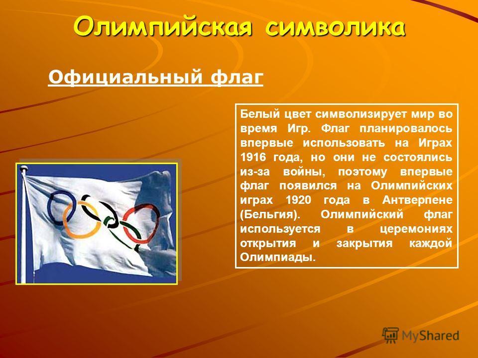 Олимпийская символика Официальный флаг Белый цвет символизирует мир во время Игр. Флаг планировалось впервые использовать на Играх 1916 года, но они не состоялись из-за войны, поэтому впервые флаг появился на Олимпийских играх 1920 года в Антверпене