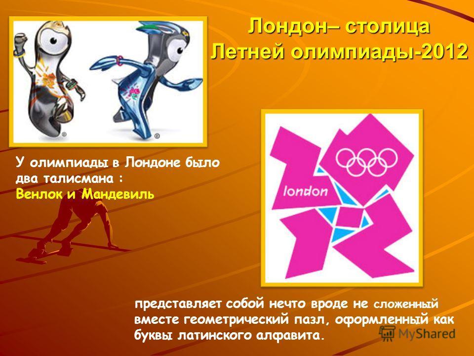 Лондон– столица Летней олимпиады-2012 У олимпиады в Лондоне было два талисмана : Венлок и Мандевиль представляет собой нечто вроде не сложенный вместе геометрический пазл, оформленный как буквы латинского алфавита.
