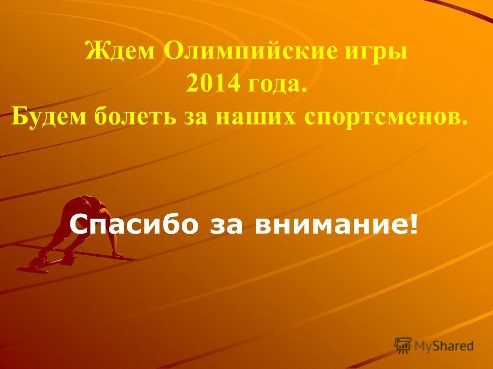 Ждем Олимпийские игры 2014 года. Будем болеть за наших спортсменов. Спасибо за внимание!
