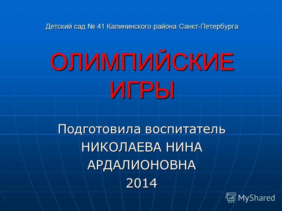 Детский сад 41 Калининского района Санкт-Петербурга ОЛИМПИЙСКИЕ ИГРЫ Подготовила воспитатель НИКОЛАЕВА НИНА АРДАЛИОНОВНА2014