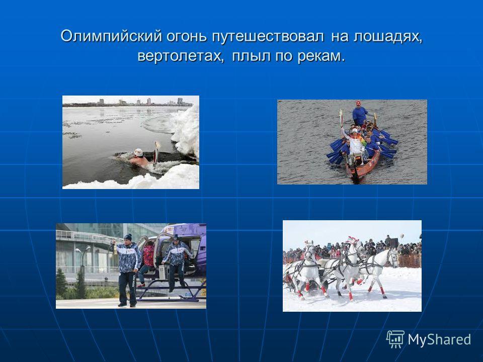 Олимпийский огонь путешествовал на лошадях, вертолетах, плыл по рекам.