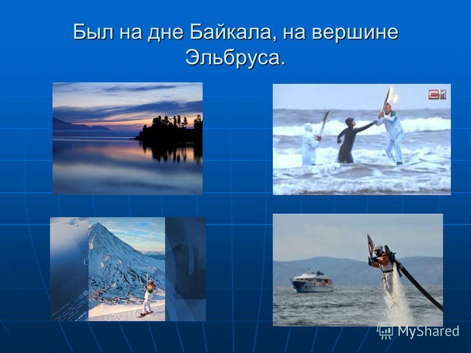 Был на дне Байкала, на вершине Эльбруса.