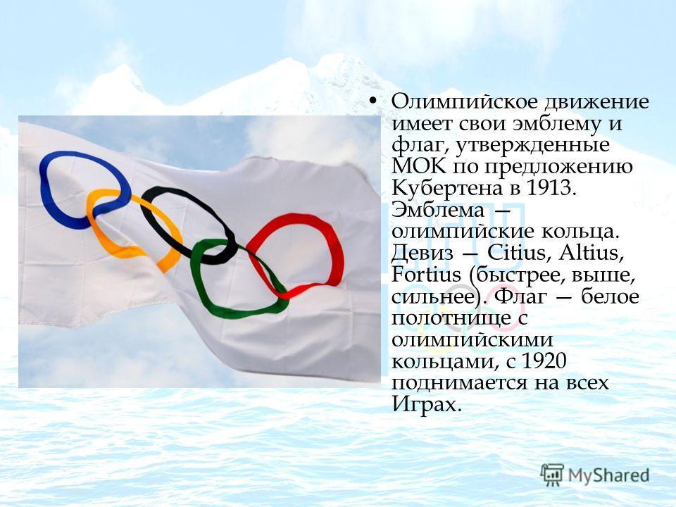 Олимпийское движение имеет свои эмблему и флаг, утвержденные МОК по предложению Кубертена в 1913. Эмблема олимпийские кольца. Девиз Citius, Altius, Fortius (быстрее, выше, сильнее). Флаг белое полотнище с олимпийскими кольцами, с 1920 поднимается на