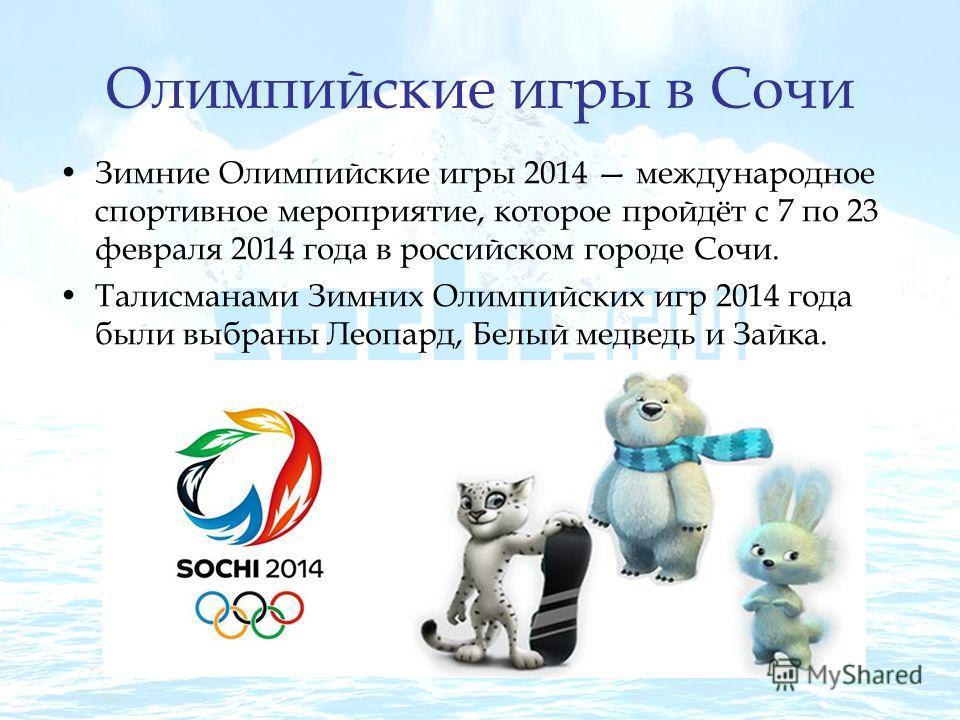 Олимпийские игры в Сочи Зимние Олимпийские игры 2014 международное спортивное мероприятие, которое пройдёт с 7 по 23 февраля 2014 года в российском городе Сочи. Талисманами Зимних Олимпийских игр 2014 года были выбраны Леопард, Белый медведь и Зайка.