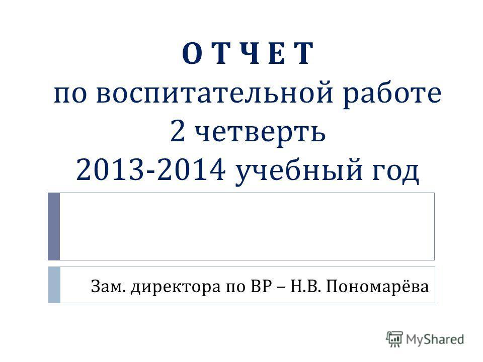 О Т Ч Е Т по воспитательной работе 2 четверть 2013-2014 учебный год Зам. директора по ВР – Н. В. Пономарёва