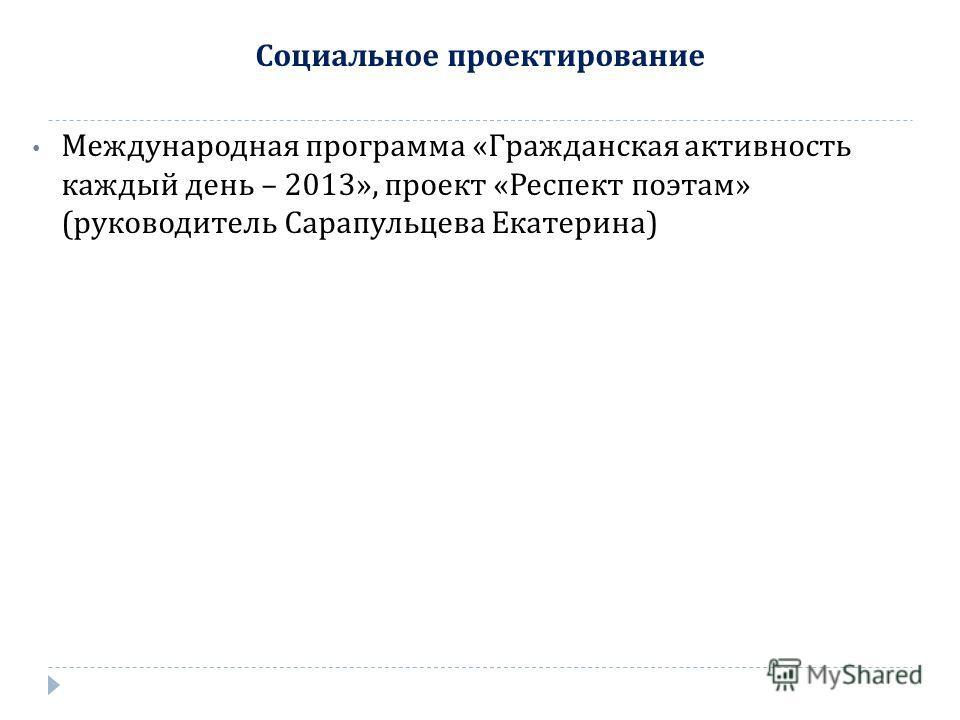Социальное проектирование Международная программа « Гражданская активность каждый день – 2013», проект « Респект поэтам » ( руководитель Сарапульцева Екатерина )