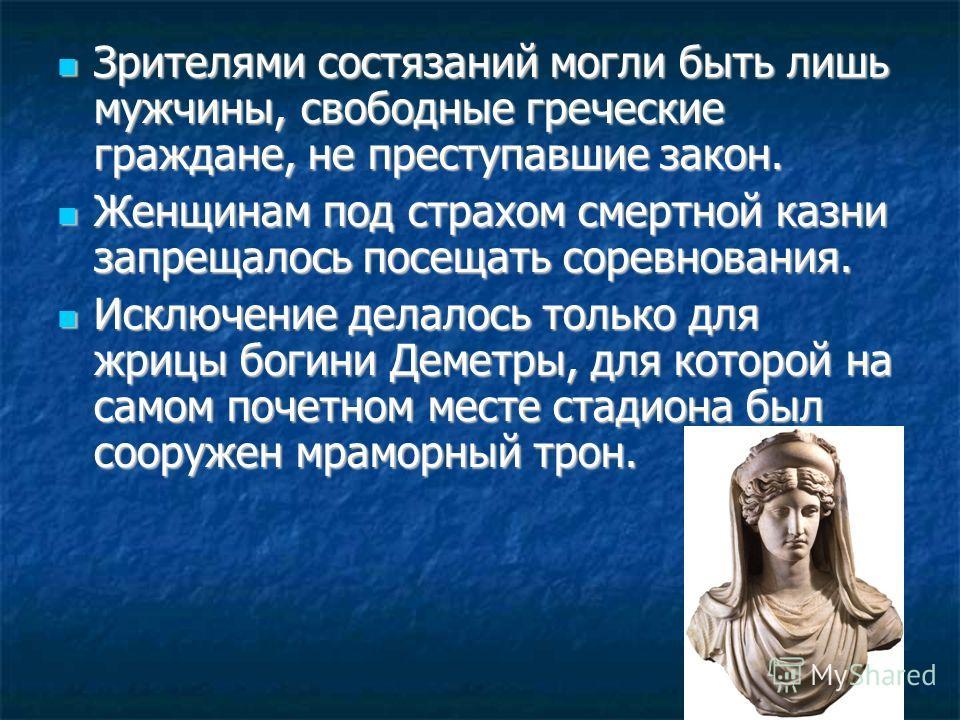 Зрителями состязаний могли быть лишь мужчины, свободные греческие граждане, не преступавшие закон. Зрителями состязаний могли быть лишь мужчины, свободные греческие граждане, не преступавшие закон. Женщинам под страхом смертной казни запрещалось посе