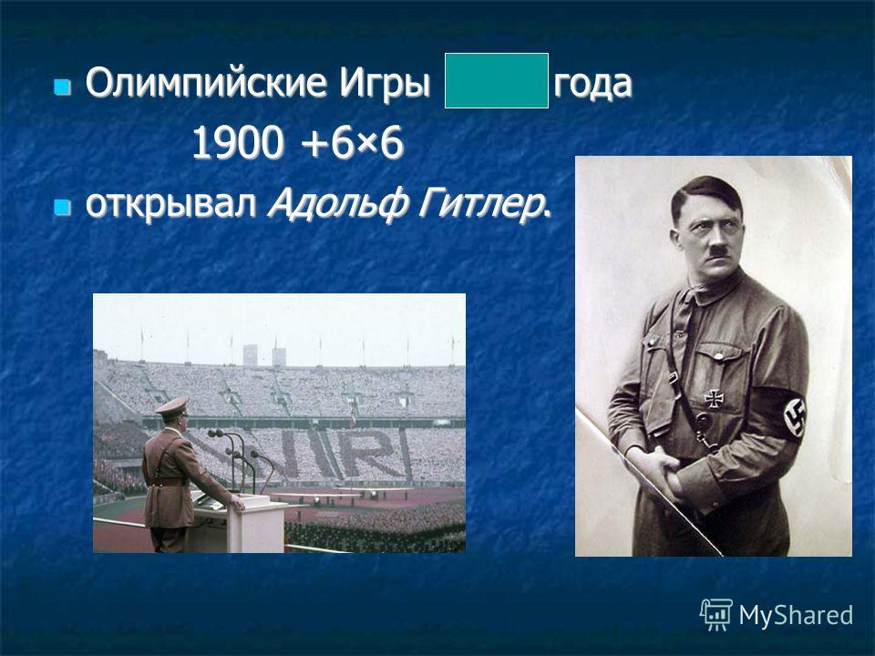 Олимпийские Игры 1936 года Олимпийские Игры 1936 года 1900 +6×6 1900 +6×6 открывал Адольф Гитлер. открывал Адольф Гитлер.