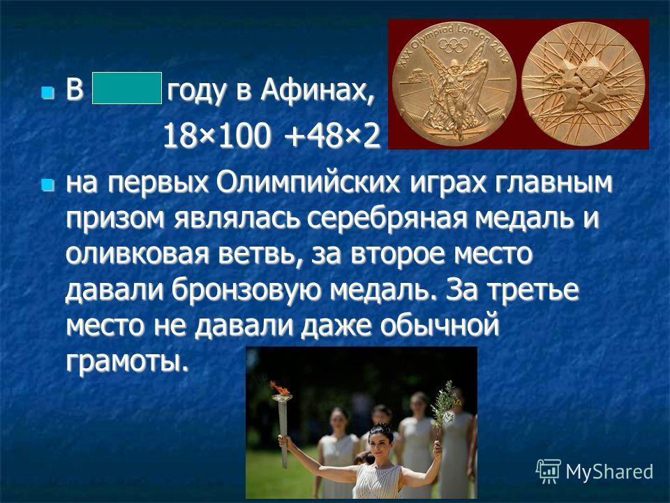 В 1896 году в Афинах, В 1896 году в Афинах, 18×100 +48×2 18×100 +48×2 на первых Олимпийских играх главным призом являлась серебряная медаль и оливковая ветвь, за второе место давали бронзовую медаль. За третье место не давали даже обычной грамоты. на