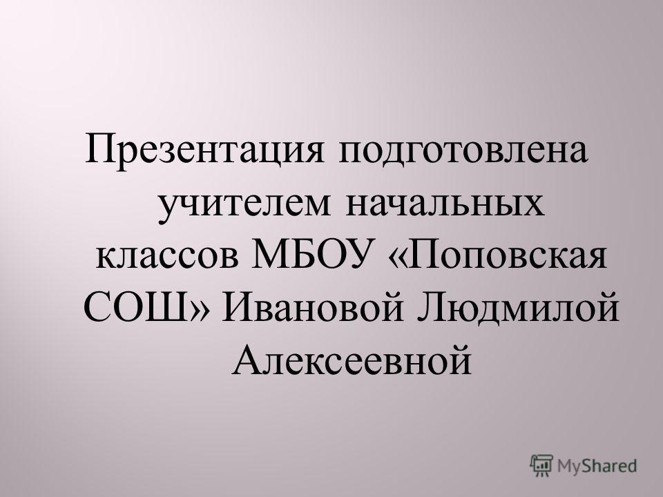 Презентация подготовлена учителем начальных классов МБОУ « Поповская СОШ » Ивановой Людмилой Алексеевной