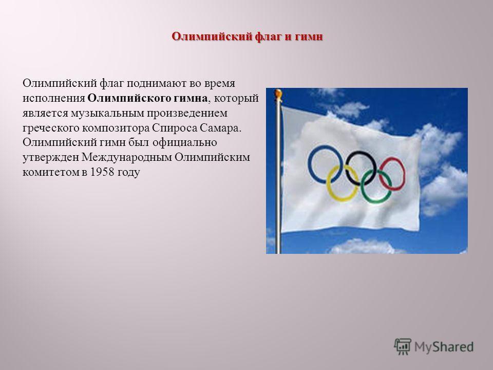 Олимпийский флаг и гимн Олимпийский флаг и гимн Олимпийский флаг поднимают во время исполнения Олимпийского гимна, который является музыкальным произведением греческого композитора Спироса Самара. Олимпийский гимн был официально утвержден Международн
