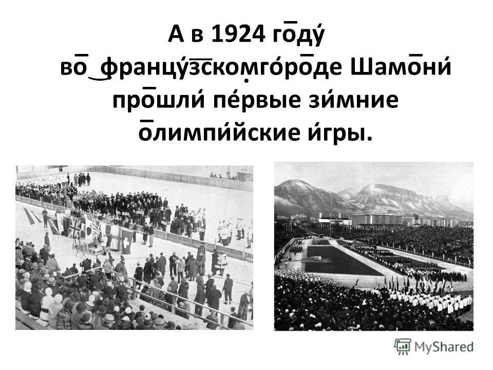. А в 1924 го̅ду̒ во̅ ͜францу̒з͞скомго̒ро̅де Шамо̅ни̒ про̅шли̒ пе̒рвые зи̒мние о̅лимпи̒йские и̒гры.