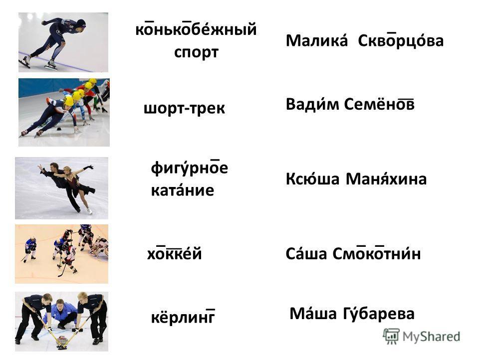 ко̅нько̅бе̒жный спорт Малика̒ Скво̅рцо̒ва шорт-трек Вади̒м Семёно͞в фигу̒рно̅е ката̒ние Ксю̒ша Маня̒хина хо̅к͞ке̒й Са̒ша Смо̅ко̅тни̒н кёрлинг̅ Ма̒ша Гу̒барева