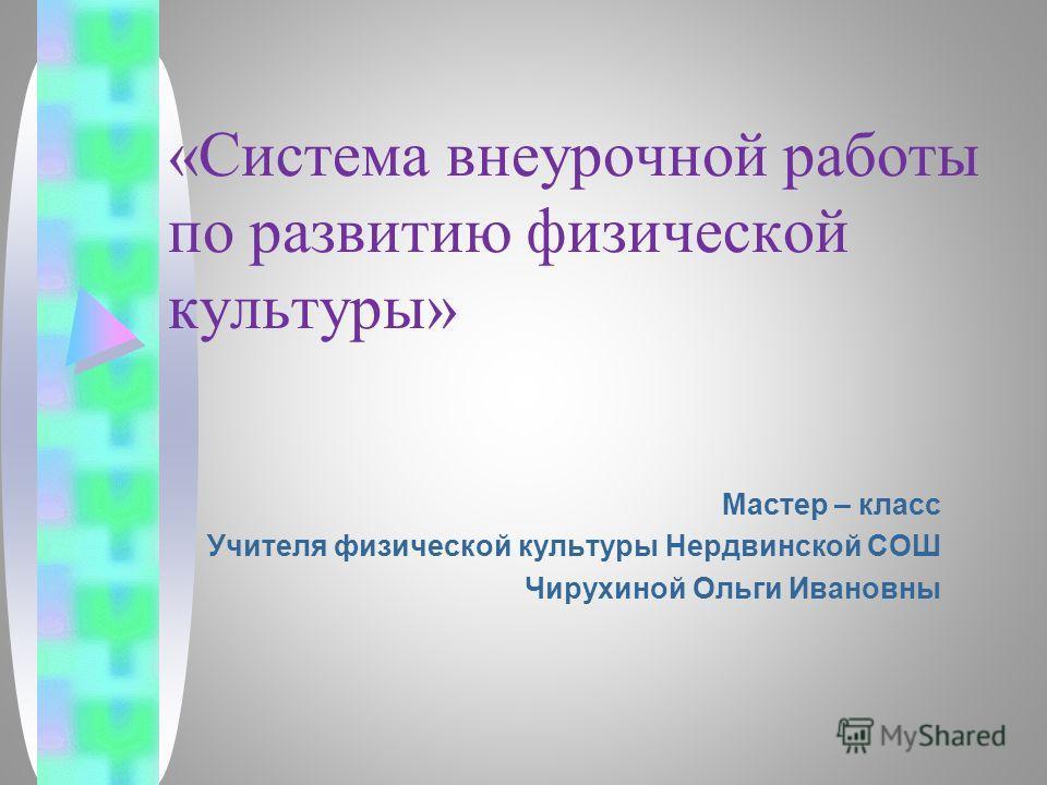 «Система внеурочной работы по развитию физической культуры» Мастер – класс Учителя физической культуры Нердвинской СОШ Чирухиной Ольги Ивановны