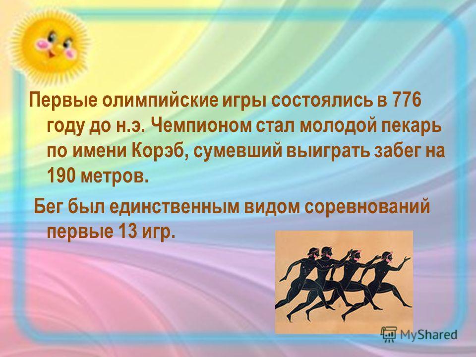 Первые олимпийские игры состоялись в 776 году до н.э. Чемпионом стал молодой пекарь по имени Корэб, сумевший выиграть забег на 190 метров. Бег был единственным видом соревнований первые 13 игр.