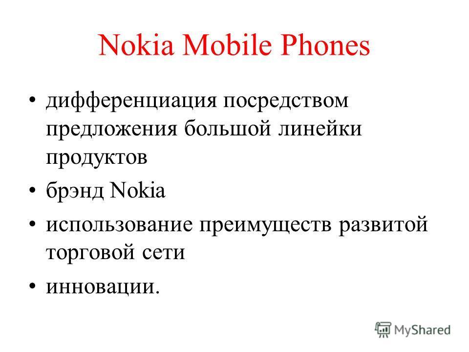 Nokia Mobile Phones дифференциация посредством предложения большой линейки продуктов брэнд Nokia использование преимуществ развитой торговой сети инновации.