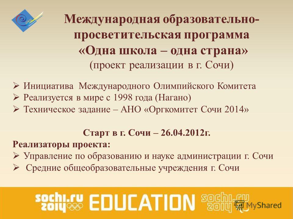 Международная образовательно- просветительская программа «Одна школа – одна страна» (проект реализации в г. Сочи) Инициатива Международного Олимпийского Комитета Реализуется в мире с 1998 года (Нагано) Техническое задание – АНО «Оргкомитет Сочи 2014»