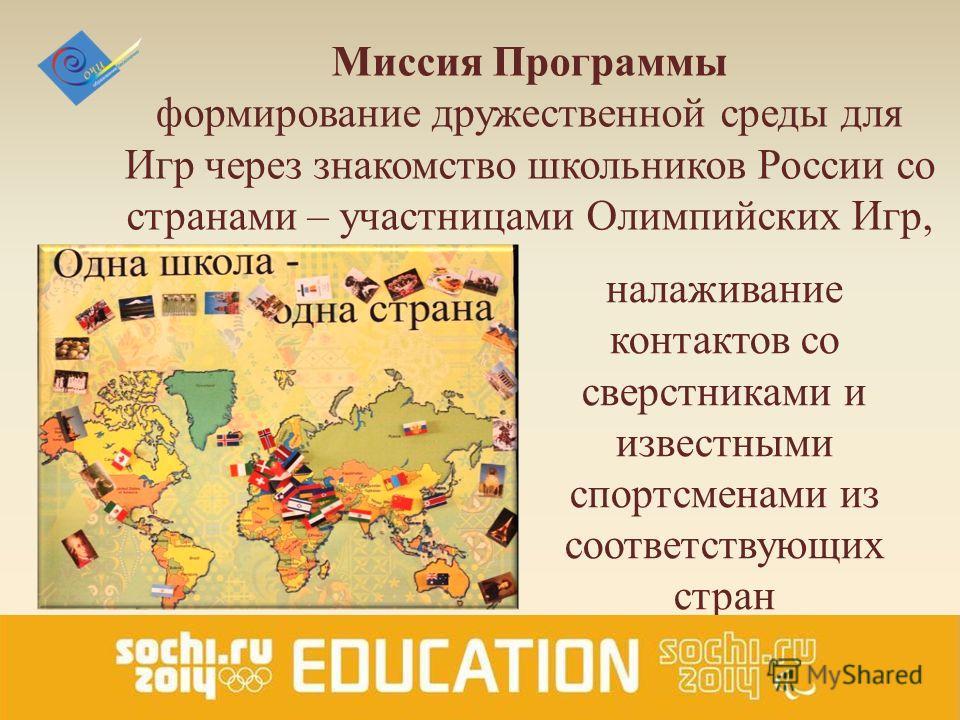 Миссия Программы формирование дружественной среды для Игр через знакомство школьников России со странами – участницами Олимпийских Игр, налаживание контактов со сверстниками и известными спортсменами из соответствующих стран
