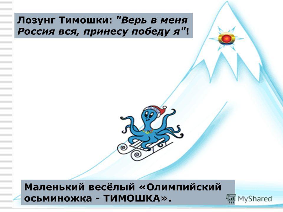 Лозунг Тимошки: Верь в меня Россия вся, принесу победу я! Маленький весёлый «Олимпийский осьминожка - ТИМОШКА».