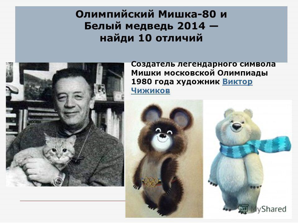 Олимпийский Мишка-80 и Белый медведь 2014 найди 10 отличий Создатель легендарного символа Мишки московской Олимпиады 1980 года художник Виктор Чижиков Виктор Чижиков