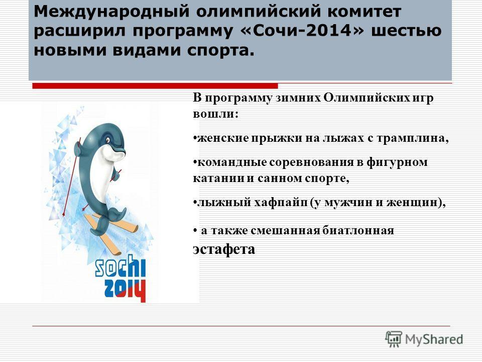 Международный олимпийский комитет расширил программу «Сочи-2014» шестью новыми видами спорта. В программу зимних Олимпийских игр вошли: женские прыжки на лыжах с трамплина, командные соревнования в фигурном катании и санном спорте, лыжный хафпайп (у